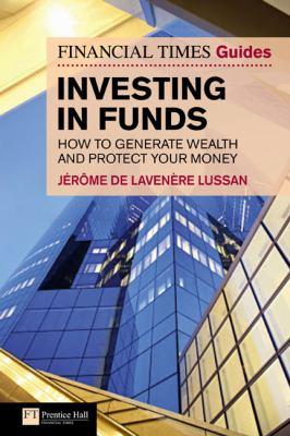 Financial Times Guide to Investing in Funds : How to generate wealth and protect your Money
