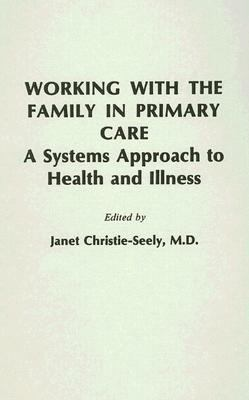 Working With the Family in Primary Care A Systems Approach to Health and Illness