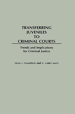 Transferring Juveniles to Criminal Courts Trends and Implications for Criminal Justice