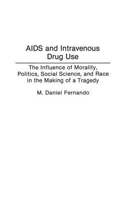 AIDS And Intravenous Drug Use The Influence of Morality, Politics, Social Science, and Race in the Making of a Tragedy