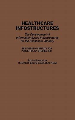 Healthcare Infostructures The Development of Information-Based Infrastructures for the Healthcare Industry