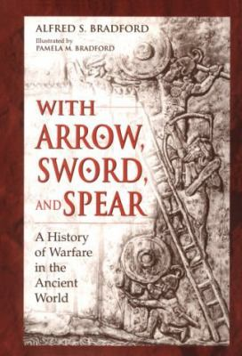With Arrow, Sword, and Spear A History of Warfare in the Ancient World
