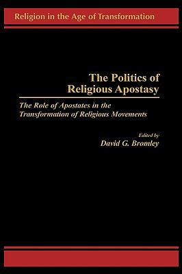 The Politics of Religious Apostasy: The Role of Apostates in the Transformation of Religious Movements - David G. Bromley - Hardcover