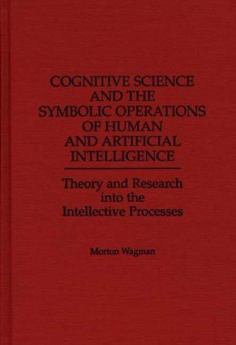 Cognitive Science and the Symbolic Operations of Human and Artificial Intelligence: Theory and Research into the Intellective Processes