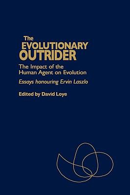 Evolutionary Outrider The Impact of the Human Agent on Evolution  Essays Honouring Ervin Laszlo