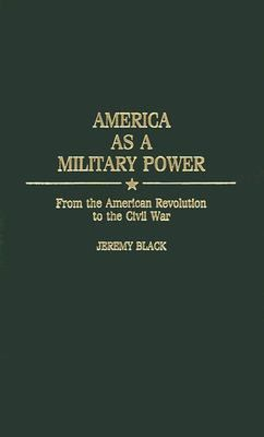 America As a Military Power From the American Revolution to the Civil War