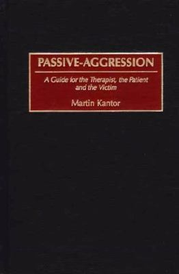 Passive-Aggression A Guide for the Therapist, the Patient and the Victim