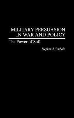 Military Persuasion in War and Policy The Power of Soft