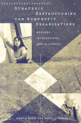 Strategic Restructuring for Nonprofit Organizations Mergers, Integrations, and Alliances