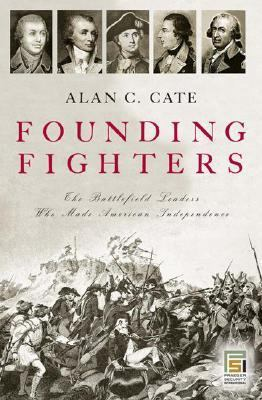 Founding Fighters The Battlefield Leaders Who Made American Independence