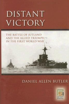 Distant Victory The Battle of Jutland And the Allied Triumph in the First World War