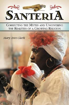 Santeria Correcting the Myths and Uncovering the Realities of a Growing Religion