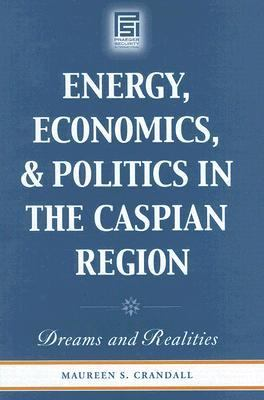 Energy, Economics, And Politics in the Caspian Region Dreams And Realities
