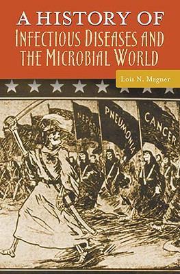 A History of Infectious Diseases and the Microbial World (Healing Society: Disease, Medicine, and History Series)