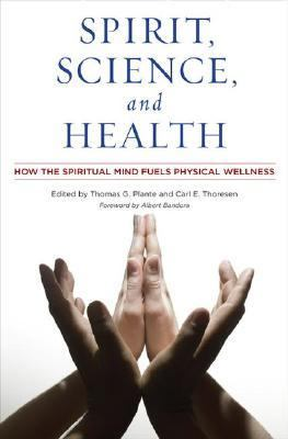 Spirit, Science, and Health How the Spiritual Mind Fuels Physical Wellness