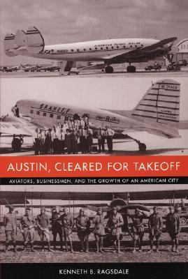 Austin, Cleared for Takeoff Aviators, Businessmen, and the Growth of an American City