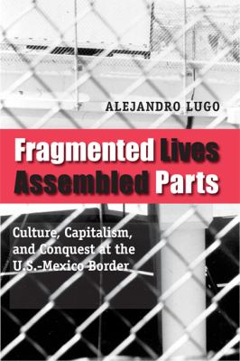 Fragmented Lives, Assembled Parts: Culture, Capitalism, and Conquest at the U. S. -Mexico Border