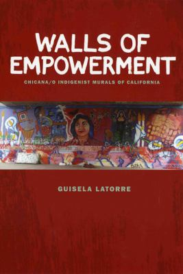 Walls of Empowerment: Chicana/O Indigenist Murals of California