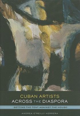 Cuban Artists Across the Diaspora: Setting the Tent Against the House (Joe R. and Teresa Lozana Long Series in Latin American and Latino Art and Culture)