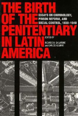 Birth of the Penitentiary in Latin America Essays on Criminology, Prison Reform, and Social Control, 1830-1940