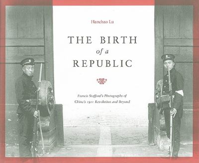 The Birth of a Republic: Francis Stafford's Photographs of China's 1911 Revolution and Beyond (A China Program Book)