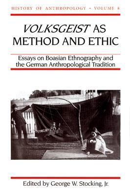 Volksgeist As Method and Ethic Essays on Boasian Ethnography and the German Anthropological Tradition