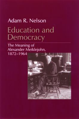 Education and Democracy: The Meaning of Alexander Meiklejohn, 1872-1964
