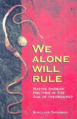 We Alone Will Rule Native Andean Politics in the Age of Insurgency