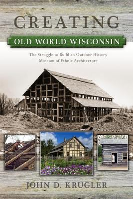 Creating Old World Wisconsin : The Struggle to Build an Outdoor History Museum of Ethnic Architecture