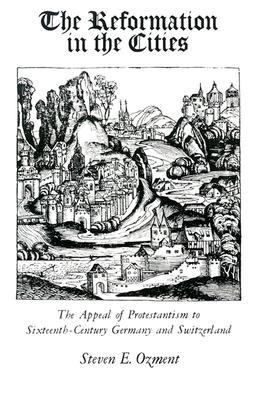 Reformation in the Cities The Appeal of Protestantism of Sixteenth-Century Germany and Switzerland