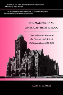 Making of an American High School The Credentials Market and the Central High School of Philadelphia, 1838-1939