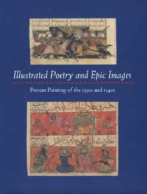 Illustrated Poetry And Epic Images Persian Painting of the 1330s And 1340s