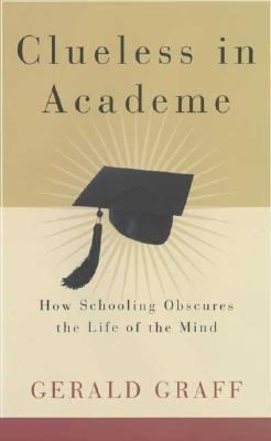 Clueless in Academe How Schooling Obscures the Life of the Mind