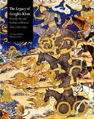Legacy of Genghis Khan Courtly Arts and Culture in Western Asia, 1256-1353