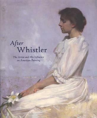 After Whistler The Artist and His Influence on American Painting