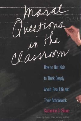 Moral Questions in the Classroom How to Get Kids to Think Deeply About Real Life and Their Schoolwork