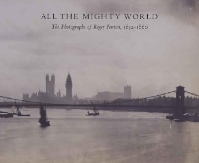 All The Mighty World The Photography Of Roger Fenton, 1852-1860
