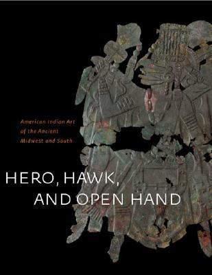 Hero, Hawk, And Open Hand American Indian Art Of The Ancient Midwest And South