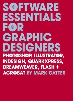 Software Essentials for Graphic Designers Photoshop, Illustrator, Quark, Indesign, Quarkxpress, Dreamweaver, Flash, and Acrobat