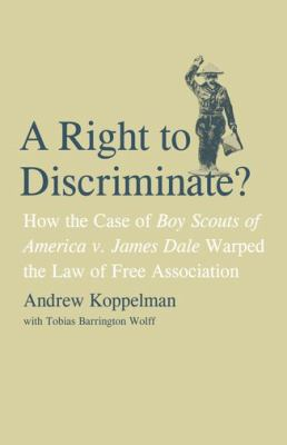 Right to Discriminate?: How the Case of Boy Scouts of America V. James Dale Warped the Law of Free Association