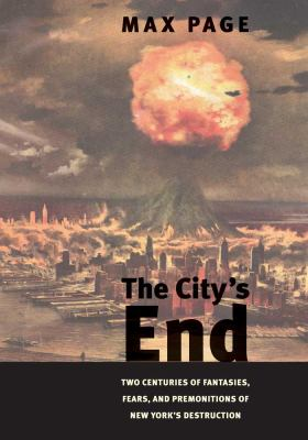 City's End : Two Centuries of Fantasies, Fears and Premonitions of New York's Destruction