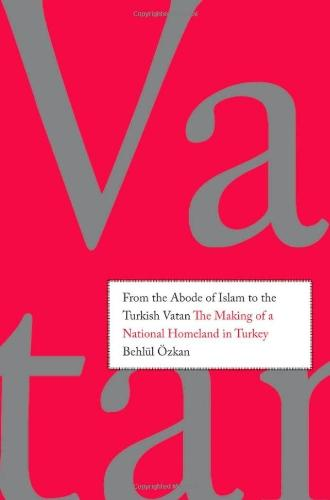 From the Abode of Islam to the Turkish Vatan: The Making of a National Homeland in Turkey
