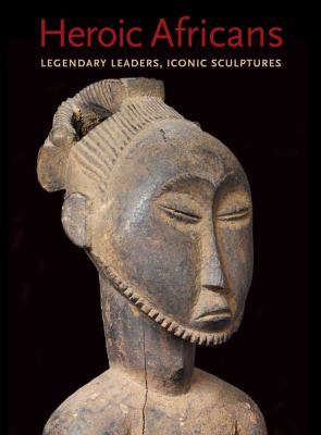 Heroic Africans: Legendary Leaders, Iconic Sculptures (Metropolitan Museum of Art Publications)