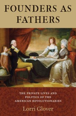 Founders As Fathers : The Private Lives and Politics of the American Revolutionaries
