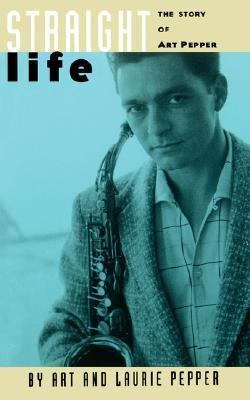 Straight Life The Story of Art Pepper