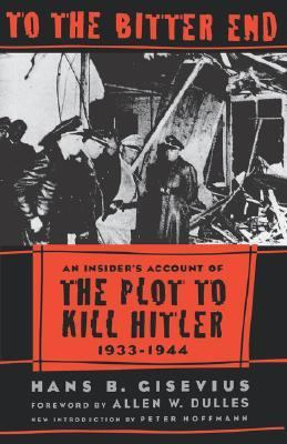 To the Bitter End An Insider's Account of the Plot to Kill Hitler, 1933-1944