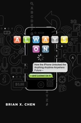 Always On : How the iPhone Unlocked the Anything-Anytime-Anywhere Future--and Locked Us In