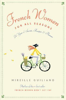 French Women for All Seasons A Year of Secrets, Recipes, and Pleasure