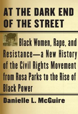 At the Dark End of the Street : Black Women, Rape, and Resistance -- A New History of the Civil Rights Movement from Rosa Parks to the Rise of Black Power