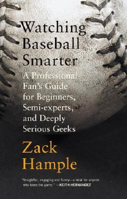 Watching Baseball Smarter A Professional Fan's Guide for Beginners, Semi-Experts, and Deeply Serious Geeks